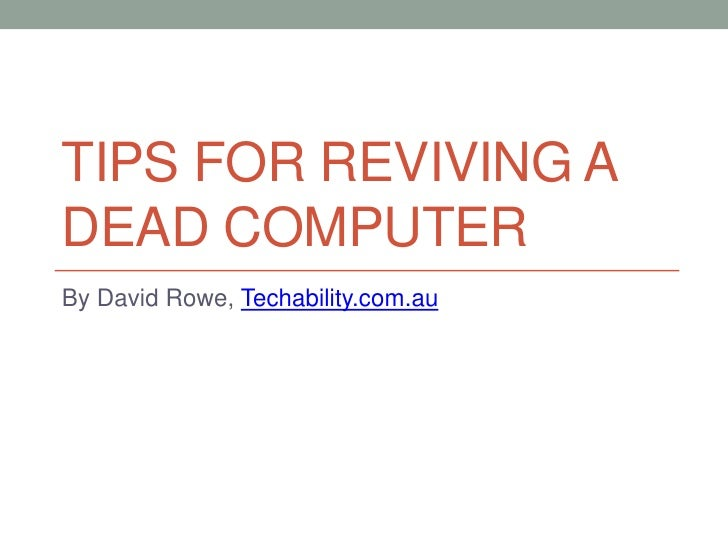 TIPS FOR REVIVING ADEAD COMPUTERBy David Rowe, Techability.com.au