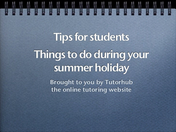 Tips for studentsThings to do during your    summer holiday   Brought to you by Tutorhub   the online tutoring website