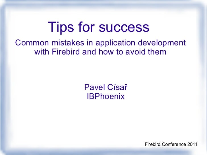 Tips for success    Common mistakes in application development with Firebird and how to avoid them Pavel Císař IBPhoenix F...