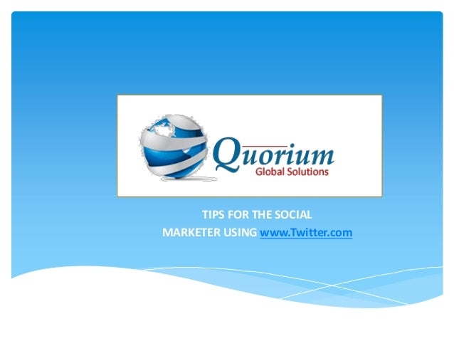 www.Quorium.org     TIPS FOR THE SOCIALMARKETER USING www.Twitter.com
