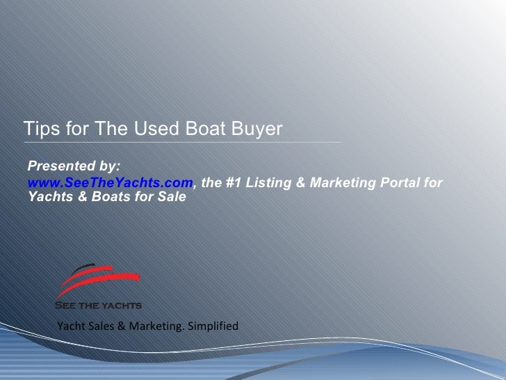 Tips for The Used Boat Buyer Presented by: www.SeeTheYachts.com , the #1 Listing & Marketing Portal for Yachts & Boats for...