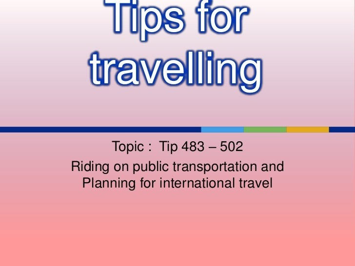 Tips for   travelling       Topic : Tip 483 – 502Riding on public transportation and  Planning for international travel