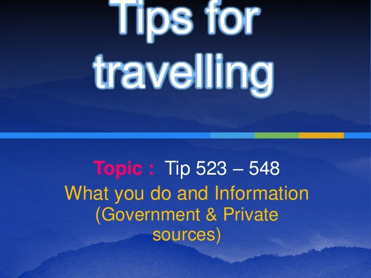 Tips for   travelling  Topic : Tip 523 – 548What you do and Information  (Government & Private         sources)