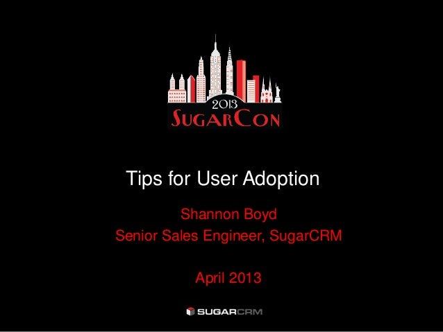 Tips for User Adoption         Shannon BoydSenior Sales Engineer, SugarCRM          April 2013