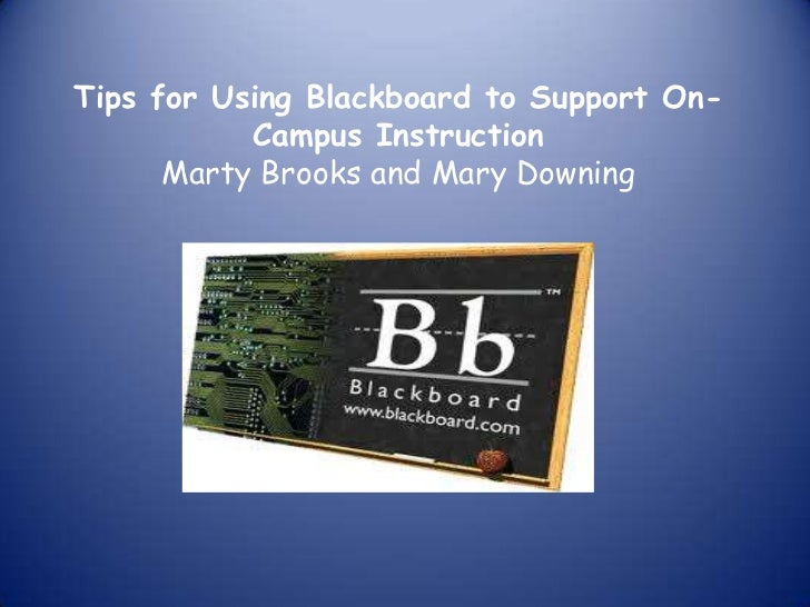 Tips for Using Blackboard to Support On-Campus Instruction Marty Brooks and Mary Downing<br />