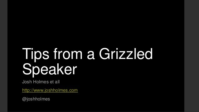 Tips from a Grizzled Speaker Josh Holmes et all http://www.joshholmes.com @joshholmes