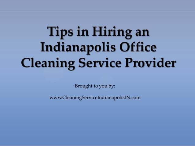 Tips in Hiring an Indianapolis Office Cleaning Service Provider Brought to you by: www.CleaningServiceIndianapolisIN.com