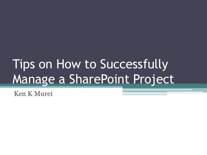 Tips on How to SuccessfullyManage a SharePoint ProjectKen K Murei