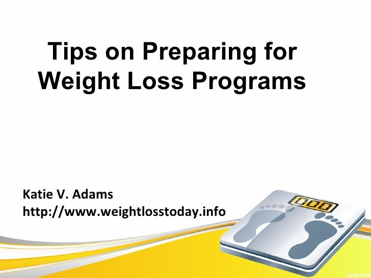 Tips on Preparing for  Weight Loss ProgramsKatie V. Adamshttp://www.weightlosstoday.info