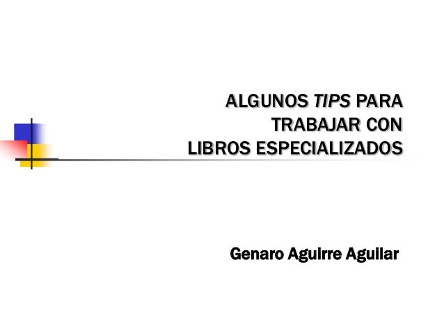 ALGUNOS TIPS PARA TRABAJAR CON LIBROS ESPECIALIZADOS Genaro Aguirre Aguilar