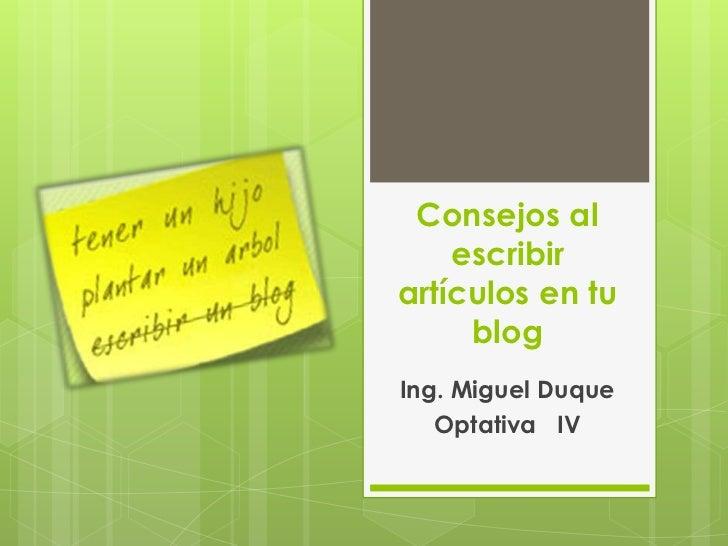 Consejos al escribir artículos en tu blog<br />Ing. Miguel Duque<br />Optativa   IV<br />
