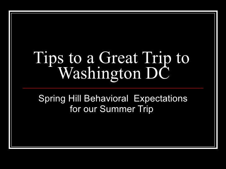 Tips to a Great Trip to    Washington DC Spring Hill Behavioral Expectations        for our Summer Trip