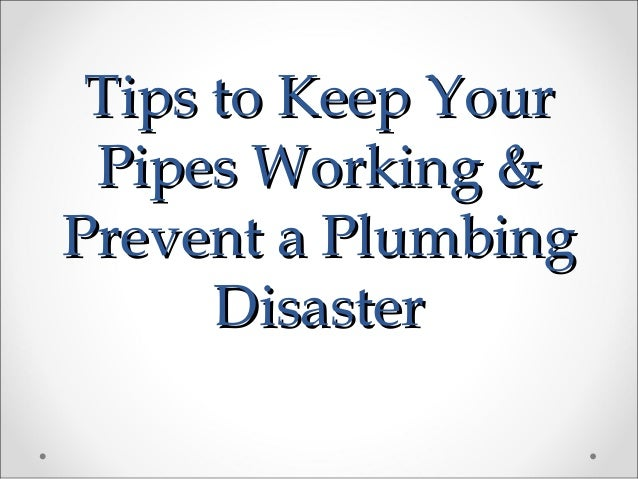 Tips to Keep YourTips to Keep Your Pipes Working &Pipes Working & Prevent a PlumbingPrevent a Plumbing DisasterDisaster
