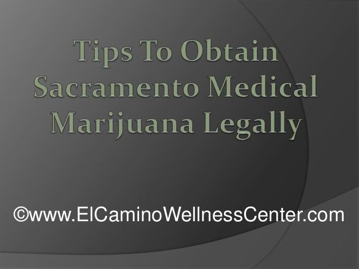 Tips To Obtain Sacramento Medical Marijuana Legally<br />©www.ElCaminoWellnessCenter.com<br />