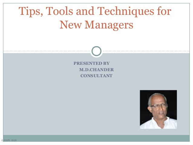 © SSIPL 2009 PRESENTED BY M.D.CHANDER CONSULTANT Tips, Tools and Techniques for New Managers