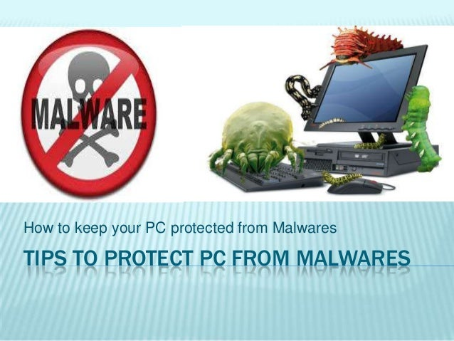 TIPS TO PROTECT PC FROM MALWARES How to keep your PC protected from Malwares