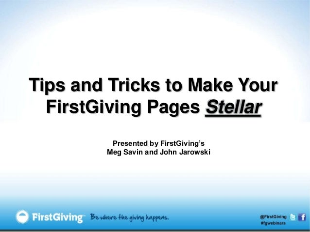 Tips and Tricks to Make Your  FirstGiving Pages Stellar         Presented by FirstGiving's        Meg Savin and John Jarow...