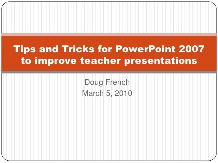 Doug French<br />March 5, 2010<br />Tips and Tricks for PowerPoint 2007 to improve teacher presentations<br />