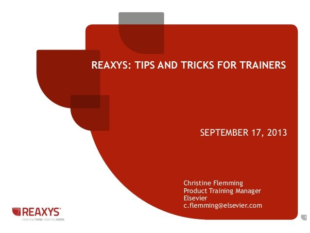 REAXYS: TIPS AND TRICKS FOR TRAINERS SEPTEMBER 17, 2013 1 Christine Flemming Product Training Manager Elsevier c.flemming@...