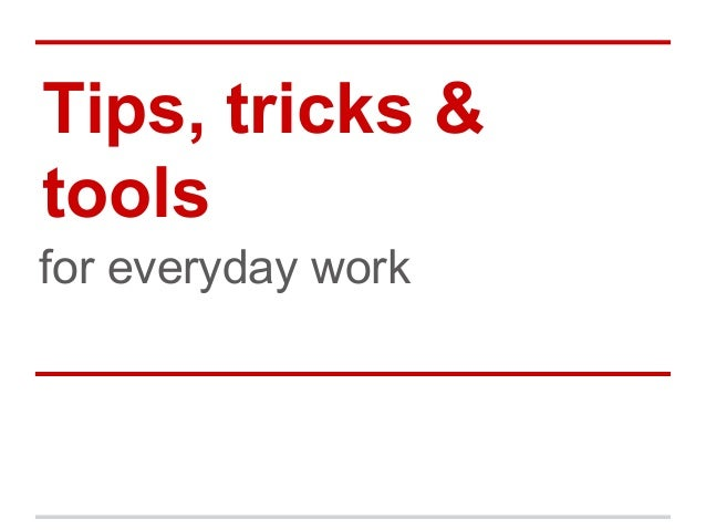 Tips, tricks & tools for everyday work