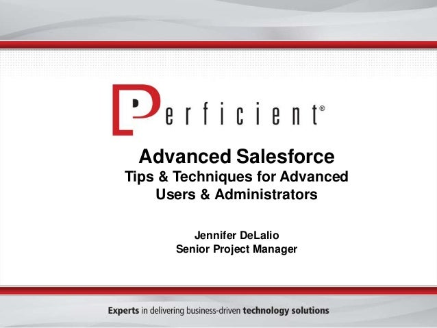 Advanced Salesforce Tips & Techniques for Advanced Users & Administrators Jennifer DeLalio Senior Project Manager