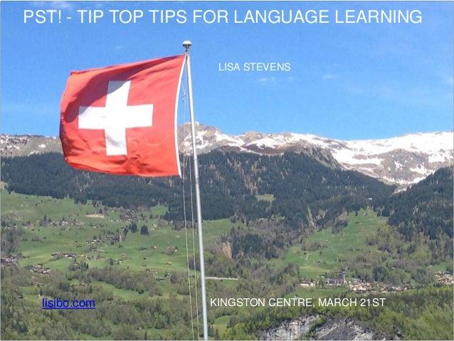 PST! - TIP TOP TIPS FOR LANGUAGE LEARNING LISA STEVENS KINGSTON CENTRE, MARCH 21STlisibo.com