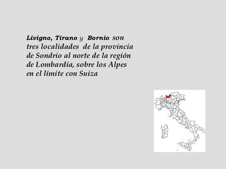 Livigno, Tirano  y   Bornio   son tres localidades  de la provincia de Sondrio al norte de la región de Lombardía, sobre l...