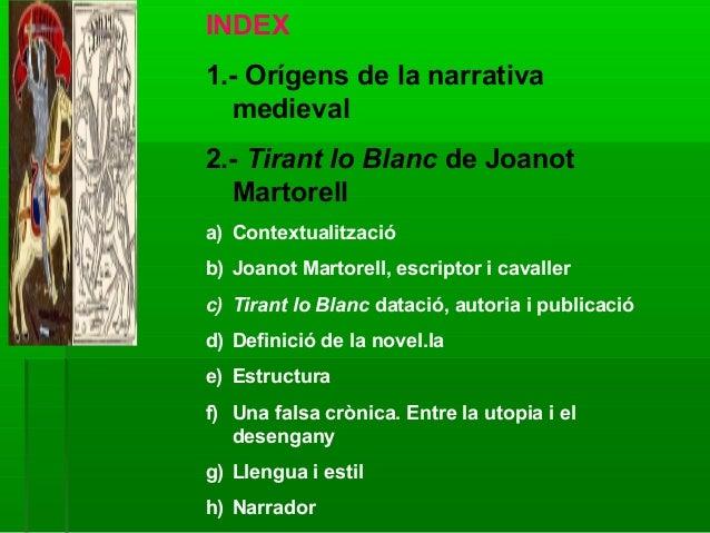 INDEX 1.- Orígens de la narrativa medieval 2.- Tirant lo Blanc de Joanot Martorell a) Contextualització b) Joanot Martorel...