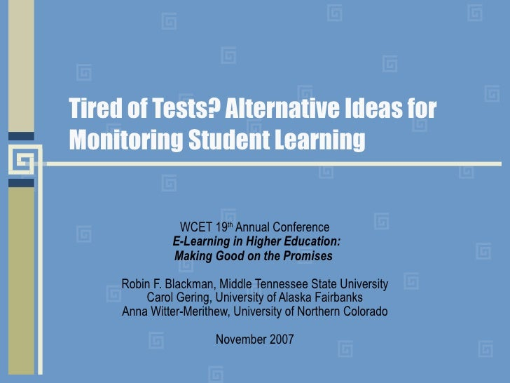 Tired of Tests? Alternative Ideas for Monitoring Student Learning WCET 19 th  Annual Conference   E-Learning in Higher Edu...