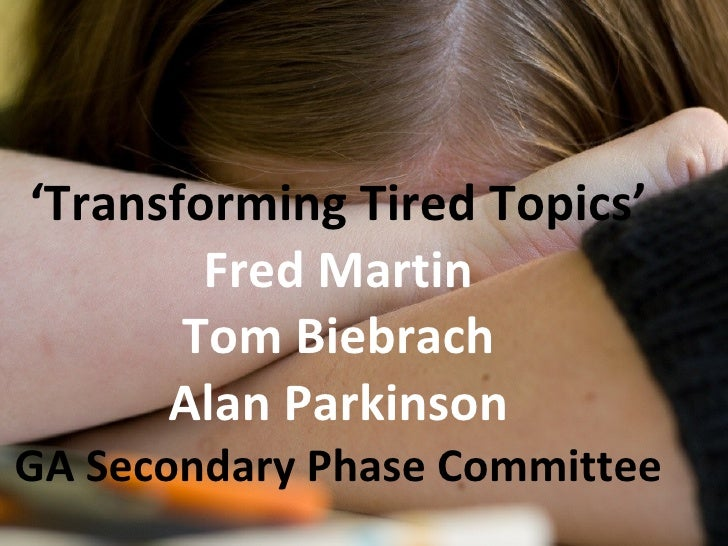 ' Transforming Tired Topics' Fred Martin Tom Biebrach Alan Parkinson GA Secondary Phase Committee