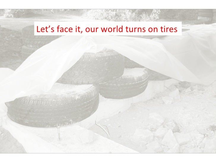 Let's face it, our world turns on tires