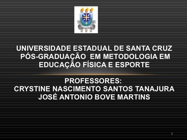 UNIVERSIDADE ESTADUAL DE SANTA CRUZ  PÓS-GRADUAÇÃO EM METODOLOGIA EM EDUCAÇÃO FÍSICA E ESPORTE PROFESSORES:  CRYSTINE NAS...