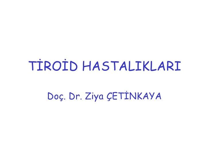 TİROİD HASTALIKLARI  Doç. Dr. Ziya ÇETİNKAYA