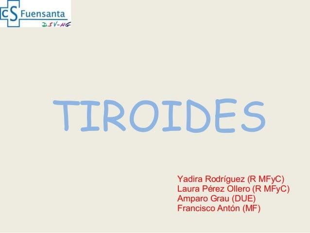 TIROIDES Yadira Rodríguez (R MFyC) Laura Pérez Ollero (R MFyC) Amparo Grau (DUE) Francisco Antón (MF)