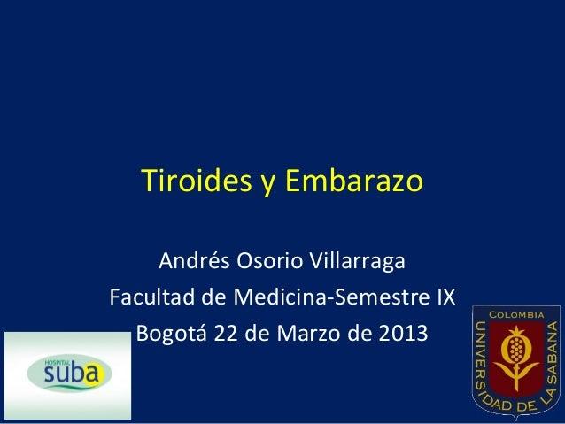 Tiroides y Embarazo    Andrés Osorio VillarragaFacultad de Medicina-Semestre IX  Bogotá 22 de Marzo de 2013