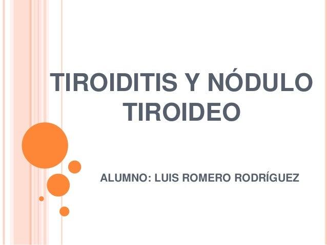 TIROIDITIS Y NÓDULO TIROIDEO ALUMNO: LUIS ROMERO RODRÍGUEZ