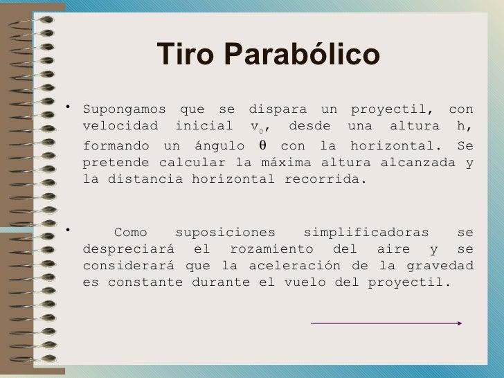 Tiro Parabólico <ul><li>Supongamos que se dispara un proyectil, con velocidad inicial v 0 , desde una altura h, formando u...