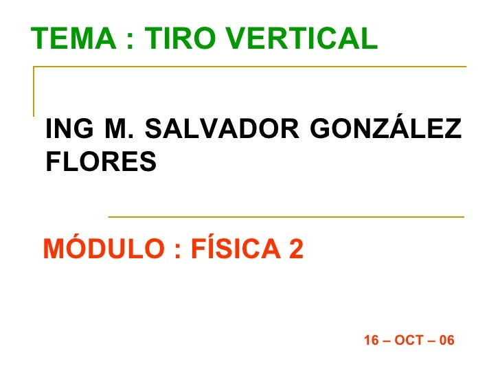 TEMA : TIRO VERTICAL ING M. SALVADOR GONZÁLEZ FLORES MÓDULO : FÍSICA 2 16 – OCT – 06