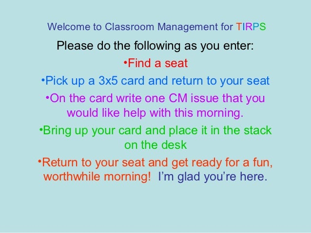 Welcome to Classroom Management for TIRPS    Please do the following as you enter:                 •Find a seat •Pick up a...
