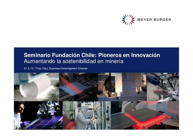 Seminario Fundación Chile: Pioneros en InnovaciónAumentando la sostenibilidad en minería21.3.13 / Tirso Diaz, Business Dev...