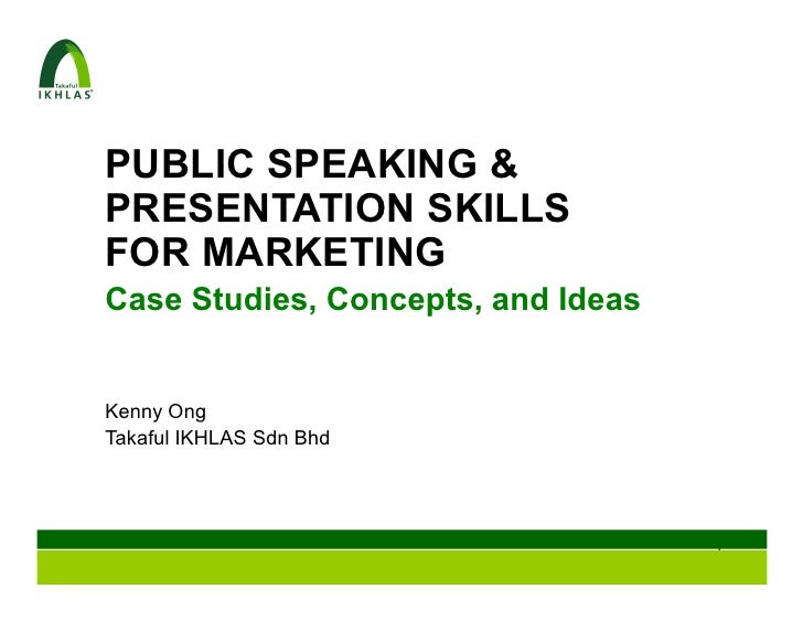 PUBLIC SPEAKING &PRESENTATION SKILLSFOR MARKETINGCase Studies, Concepts, and IdeasKenny OngTakaful IKHLAS Sdn Bhd         ...