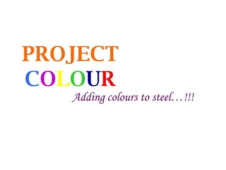 PROJECT   C O L O U R Adding colours to steel…!!!