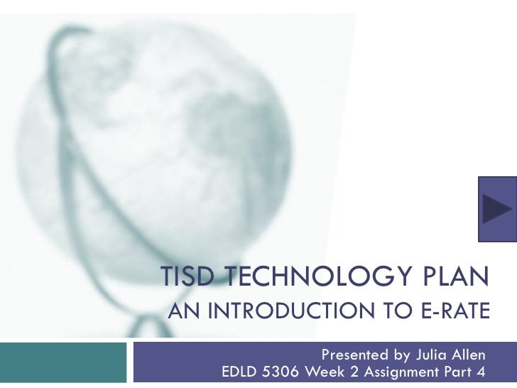 TISD TECHNOLOGY PLAN AN INTRODUCTION TO E-RATE                Presented by Julia Allen     EDLD 5306 Week 2 Assignment Par...