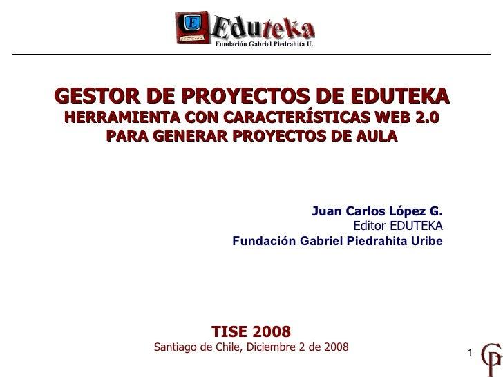 TISE 2008 Santiago de Chile, Diciembre 2 de 2008 Juan Carlos López G. Editor EDUTEKA Fundación Gabriel Piedrahita Uribe GE...