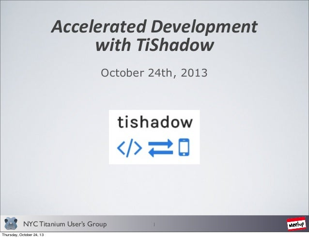 Accelerated	   Development with	   TiShadow October 24th, 2013  NYC Titanium User's Group Thursday, October 24, 13  1