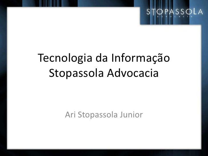 Tecnologia da Informação Stopassola Advocacia<br />Ari Stopassola Junior<br />