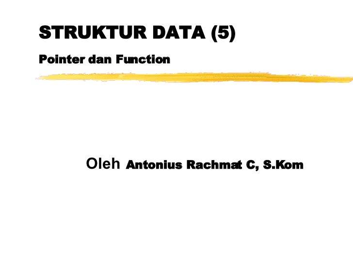 STRUKTUR DATA (5) Pointer dan Function Oleh   Antonius Rachmat C, S.Kom