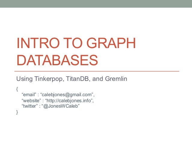 "INTRO TO GRAPH  DATABASES  Using Tinkerpop, TitanDB, and Gremlin  {  ""email"" : ""calebjones@gmail.com"",  ""website"" : ""http:..."