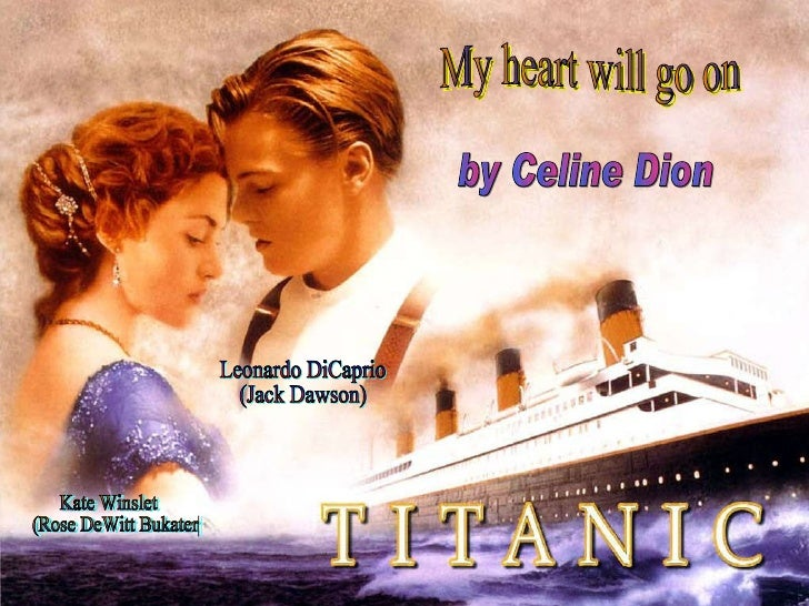 My heart will go on by Celine Dion Leonardo DiCaprio (Jack Dawson) Kate Winslet (Rose DeWitt Bukater)