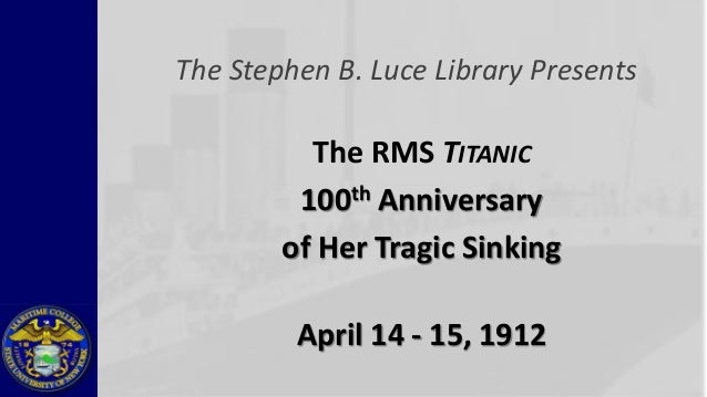 The Stephen B. Luce Library Presents          The RMS TITANIC         100 th Anniversary        of Her Tragic Sinking     ...